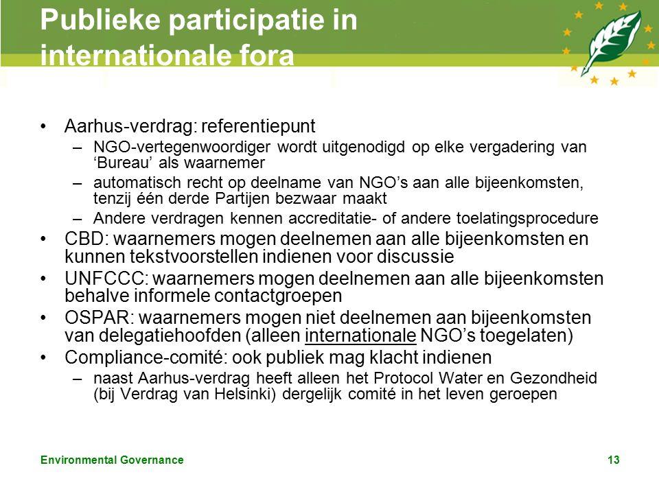 Environmental Governance13 Publieke participatie in internationale fora Aarhus-verdrag: referentiepunt –NGO-vertegenwoordiger wordt uitgenodigd op elke vergadering van 'Bureau' als waarnemer –automatisch recht op deelname van NGO's aan alle bijeenkomsten, tenzij één derde Partijen bezwaar maakt –Andere verdragen kennen accreditatie- of andere toelatingsprocedure CBD: waarnemers mogen deelnemen aan alle bijeenkomsten en kunnen tekstvoorstellen indienen voor discussie UNFCCC: waarnemers mogen deelnemen aan alle bijeenkomsten behalve informele contactgroepen OSPAR: waarnemers mogen niet deelnemen aan bijeenkomsten van delegatiehoofden (alleen internationale NGO's toegelaten) Compliance-comité: ook publiek mag klacht indienen –naast Aarhus-verdrag heeft alleen het Protocol Water en Gezondheid (bij Verdrag van Helsinki) dergelijk comité in het leven geroepen