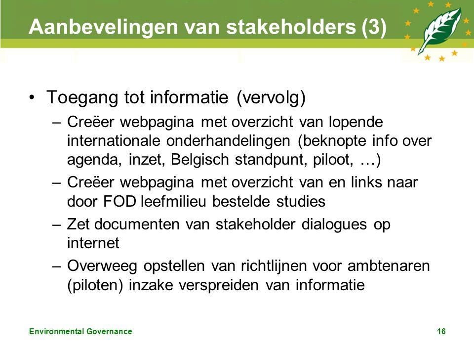 Environmental Governance16 Aanbevelingen van stakeholders (3) Toegang tot informatie (vervolg) –Creëer webpagina met overzicht van lopende internationale onderhandelingen (beknopte info over agenda, inzet, Belgisch standpunt, piloot, …) –Creëer webpagina met overzicht van en links naar door FOD leefmilieu bestelde studies –Zet documenten van stakeholder dialogues op internet –Overweeg opstellen van richtlijnen voor ambtenaren (piloten) inzake verspreiden van informatie