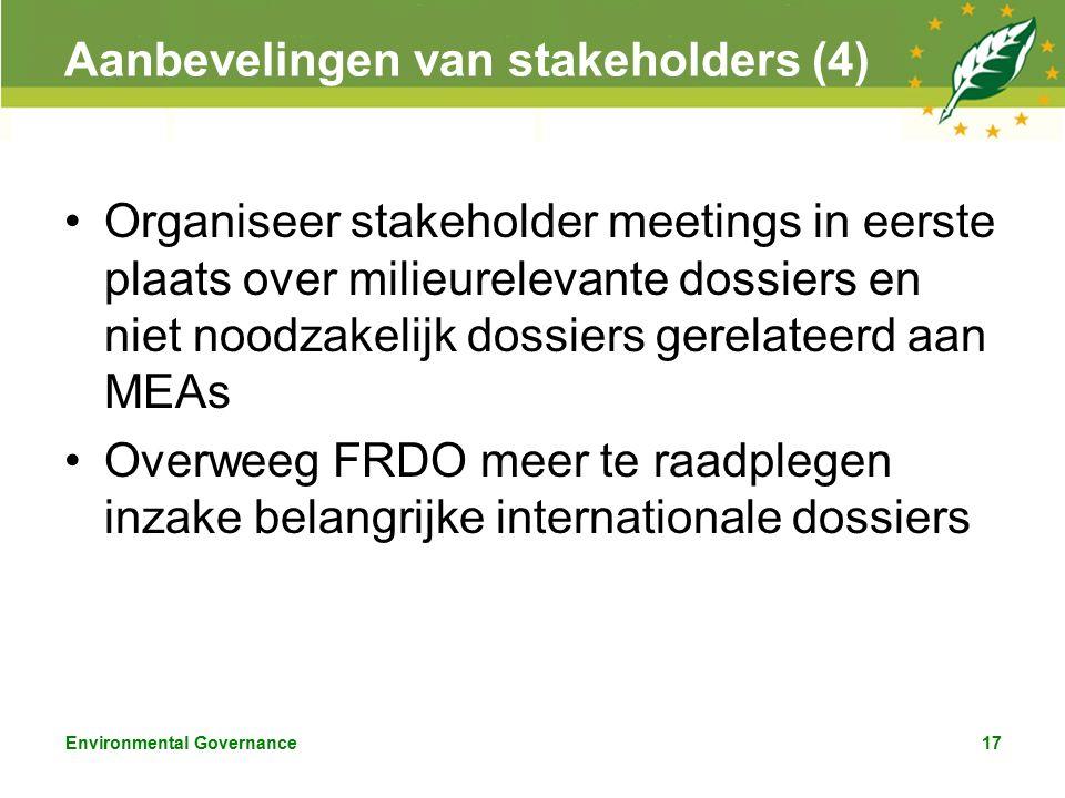 Environmental Governance17 Aanbevelingen van stakeholders (4) Organiseer stakeholder meetings in eerste plaats over milieurelevante dossiers en niet noodzakelijk dossiers gerelateerd aan MEAs Overweeg FRDO meer te raadplegen inzake belangrijke internationale dossiers