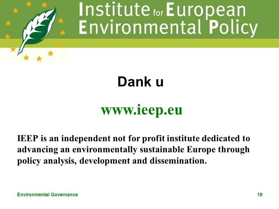 Environmental Governance19 Dank u www.ieep.eu IEEP is an independent not for profit institute dedicated to advancing an environmentally sustainable Europe through policy analysis, development and dissemination.