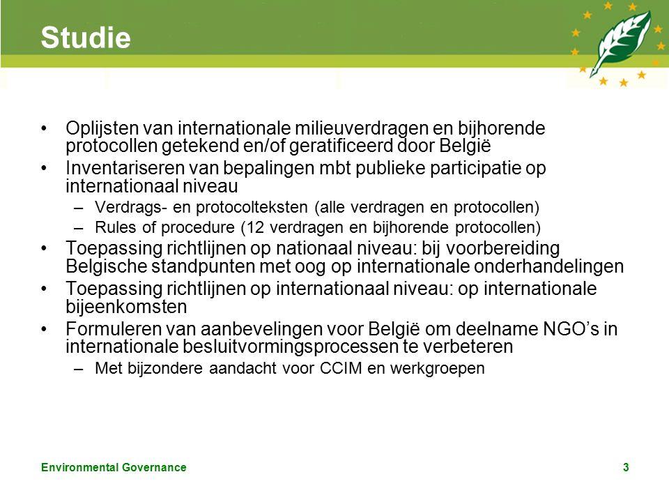 Environmental Governance3 Studie Oplijsten van internationale milieuverdragen en bijhorende protocollen getekend en/of geratificeerd door België Inventariseren van bepalingen mbt publieke participatie op internationaal niveau –Verdrags- en protocolteksten (alle verdragen en protocollen) –Rules of procedure (12 verdragen en bijhorende protocollen) Toepassing richtlijnen op nationaal niveau: bij voorbereiding Belgische standpunten met oog op internationale onderhandelingen Toepassing richtlijnen op internationaal niveau: op internationale bijeenkomsten Formuleren van aanbevelingen voor België om deelname NGO's in internationale besluitvormingsprocessen te verbeteren –Met bijzondere aandacht voor CCIM en werkgroepen