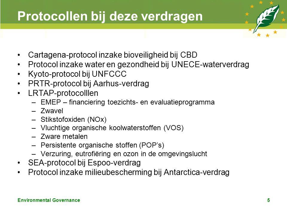 Environmental Governance5 Protocollen bij deze verdragen Cartagena-protocol inzake bioveiligheid bij CBD Protocol inzake water en gezondheid bij UNECE-waterverdrag Kyoto-protocol bij UNFCCC PRTR-protocol bij Aarhus-verdrag LRTAP-protocolllen –EMEP – financiering toezichts- en evaluatieprogramma –Zwavel –Stikstofoxiden (NOx) –Vluchtige organische koolwaterstoffen (VOS) –Zware metalen –Persistente organische stoffen (POP's) –Verzuring, eutrofiëring en ozon in de omgevingslucht SEA-protocol bij Espoo-verdrag Protocol inzake milieubescherming bij Antarctica-verdrag
