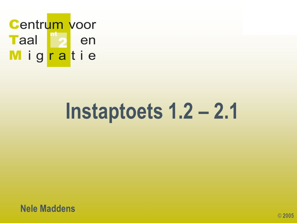 © 2005 1 Instaptoets 1.2 – 2.1 Nele Maddens