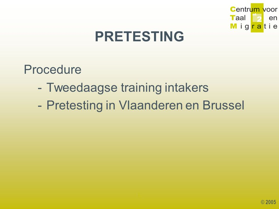 © 2005 1 Procedure -Tweedaagse training intakers -Pretesting in Vlaanderen en Brussel PRETESTING