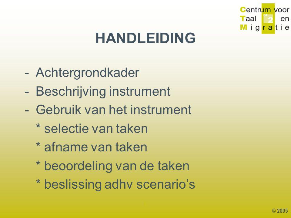 © 2005 1 HANDLEIDING -Achtergrondkader -Beschrijving instrument -Gebruik van het instrument * selectie van taken * afname van taken * beoordeling van de taken * beslissing adhv scenario's