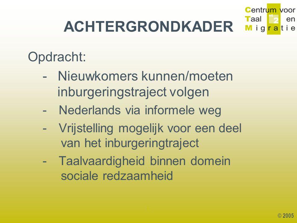 © 2005 1 ACHTERGRONDKADER Opdracht: - Nieuwkomers kunnen/moeten inburgeringstraject volgen - Nederlands via informele weg - Vrijstelling mogelijk voor een deel van het inburgeringtraject - Taalvaardigheid binnen domein sociale redzaamheid