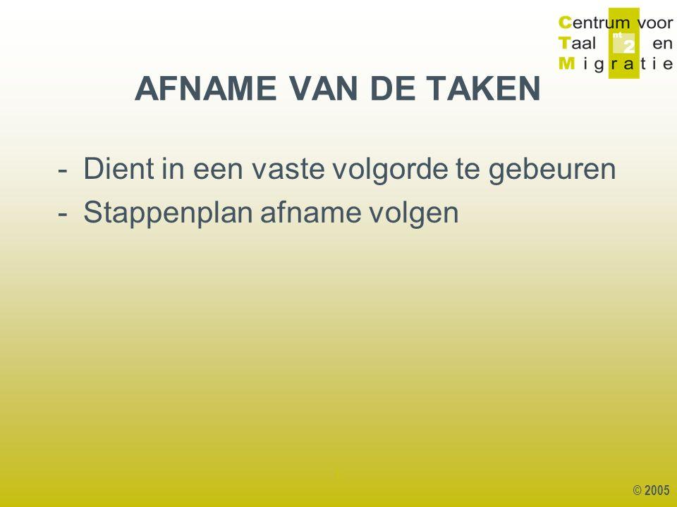 © 2005 1 -Dient in een vaste volgorde te gebeuren -Stappenplan afname volgen AFNAME VAN DE TAKEN