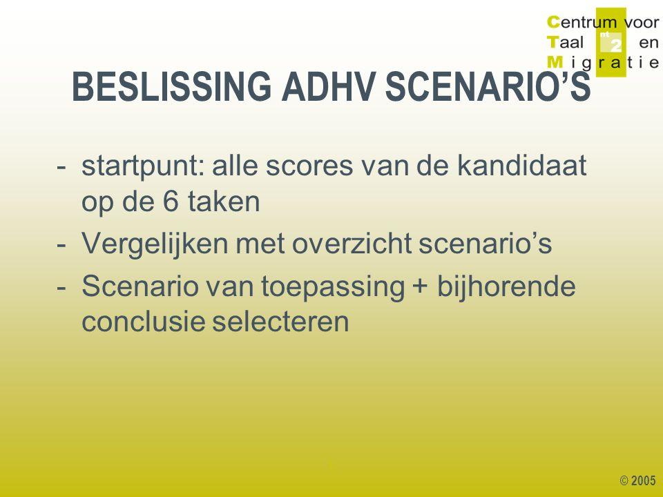 © 2005 1 -startpunt: alle scores van de kandidaat op de 6 taken -Vergelijken met overzicht scenario's -Scenario van toepassing + bijhorende conclusie selecteren BESLISSING ADHV SCENARIO'S
