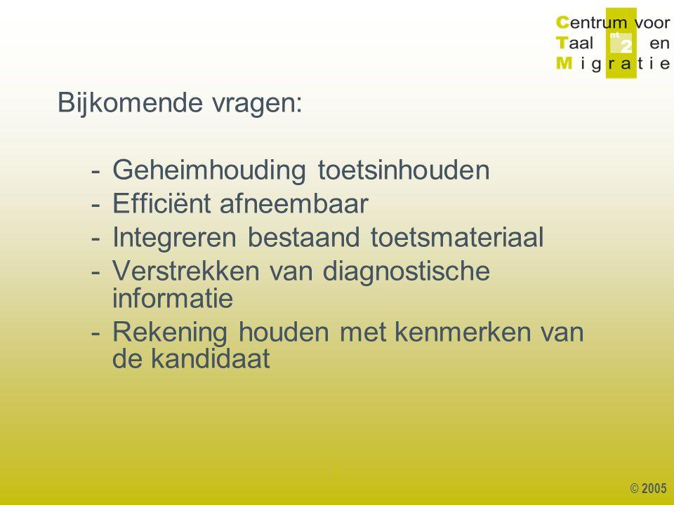 © 2005 1 Bijkomende vragen: -Geheimhouding toetsinhouden -Efficiënt afneembaar -Integreren bestaand toetsmateriaal -Verstrekken van diagnostische informatie -Rekening houden met kenmerken van de kandidaat