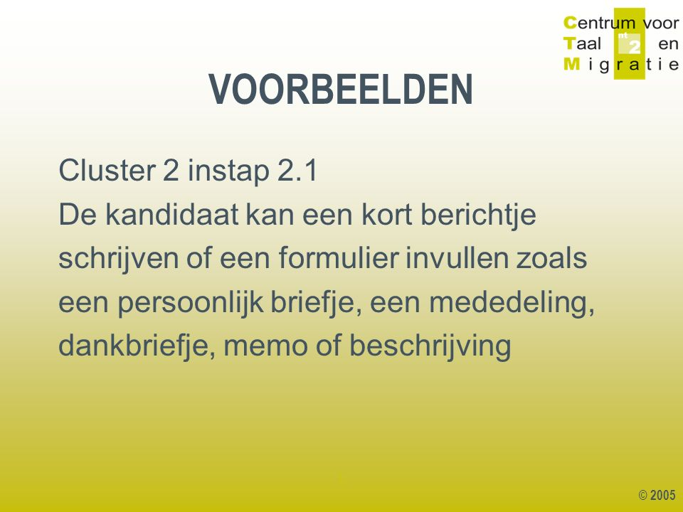 © 2005 1 Cluster 2 instap 2.1 De kandidaat kan een kort berichtje schrijven of een formulier invullen zoals een persoonlijk briefje, een mededeling, dankbriefje, memo of beschrijving VOORBEELDEN