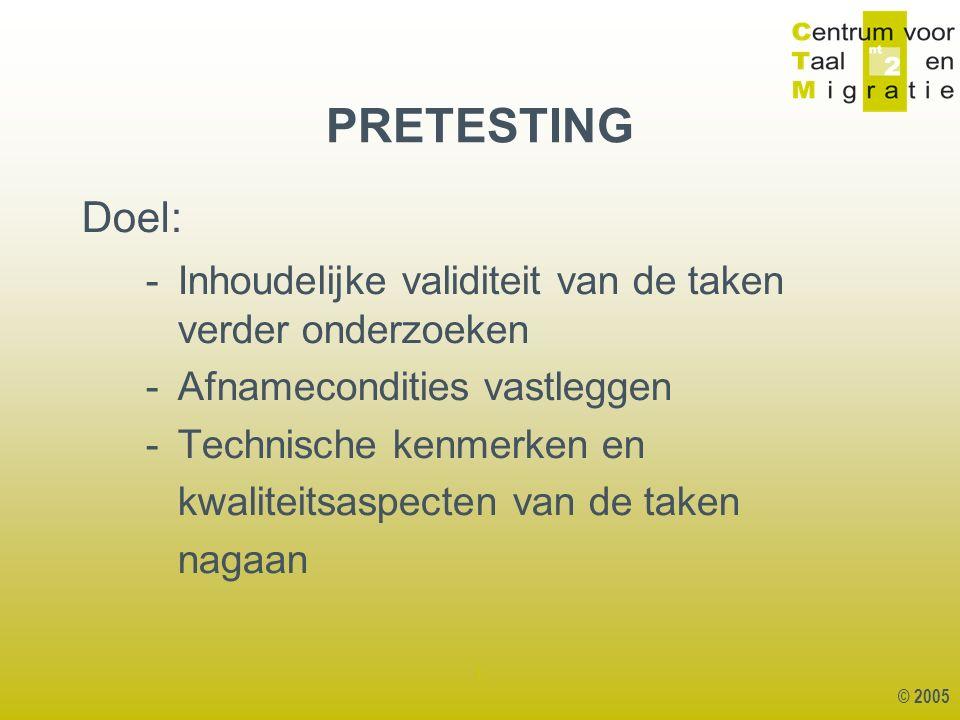 © 2005 1 PRETESTING Doel: - Inhoudelijke validiteit van de taken verder onderzoeken - Afnamecondities vastleggen - Technische kenmerken en kwaliteitsaspecten van de taken nagaan