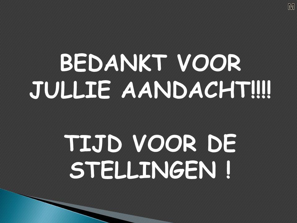 BEDANKT VOOR JULLIE AANDACHT!!!! TIJD VOOR DE STELLINGEN !