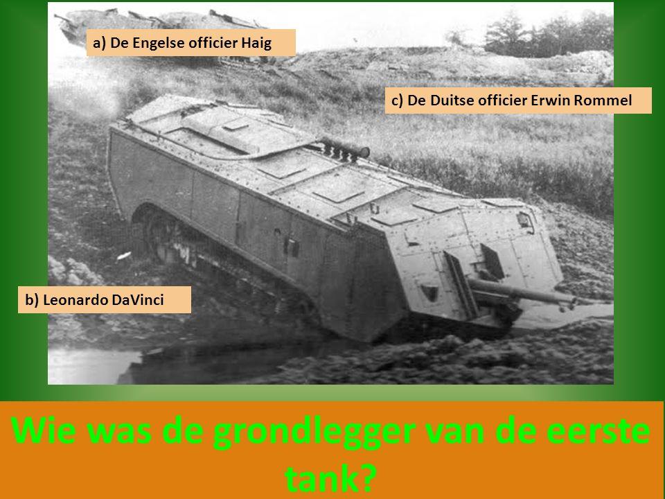 Wie was de grondlegger van de eerste tank? a) De Engelse officier Haig c) De Duitse officier Erwin Rommel b) Leonardo DaVinci