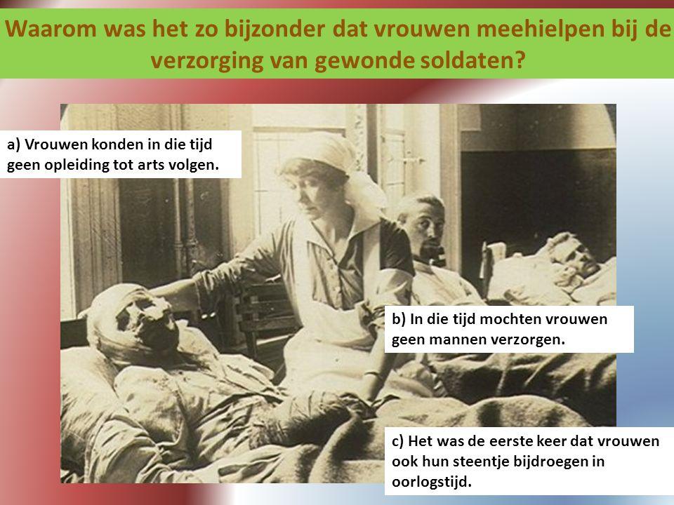 Waarom was het zo bijzonder dat vrouwen meehielpen bij de verzorging van gewonde soldaten? a) Vrouwen konden in die tijd geen opleiding tot arts volge