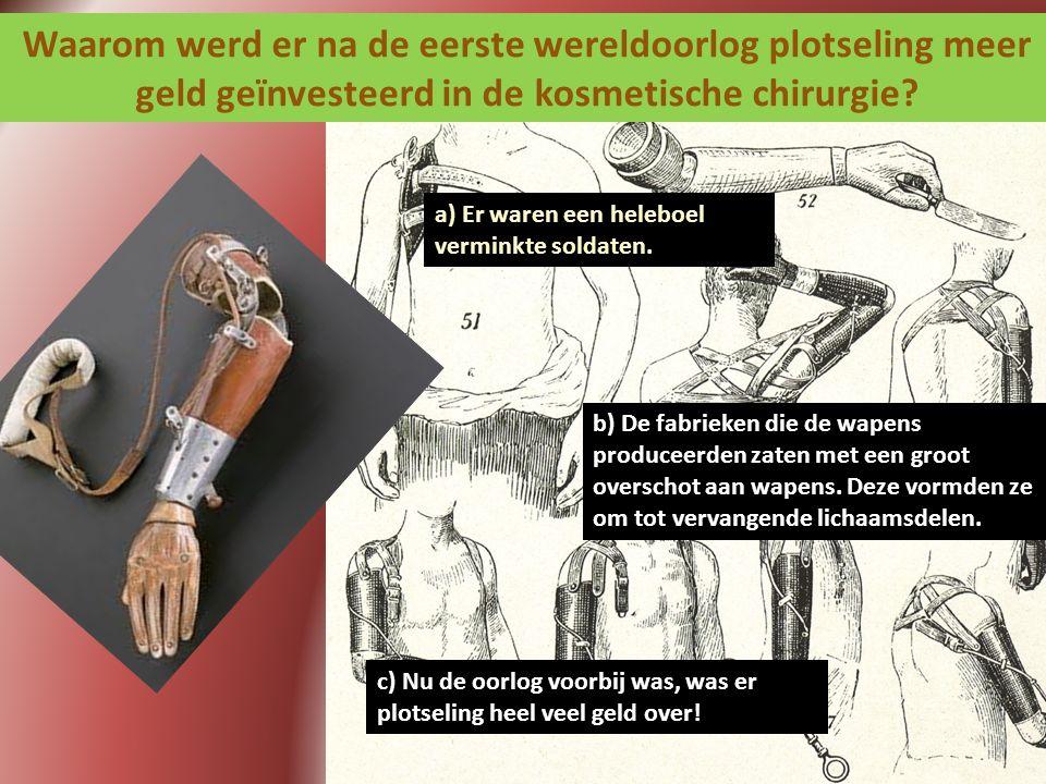 Waarom werd er na de eerste wereldoorlog plotseling meer geld geïnvesteerd in de kosmetische chirurgie? a) Er waren een heleboel verminkte soldaten. b