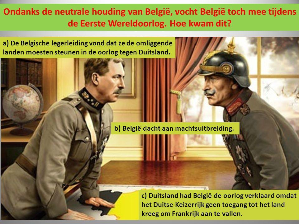 Ondanks de neutrale houding van België, vocht België toch mee tijdens de Eerste Wereldoorlog. Hoe kwam dit? a) De Belgische legerleiding vond dat ze d