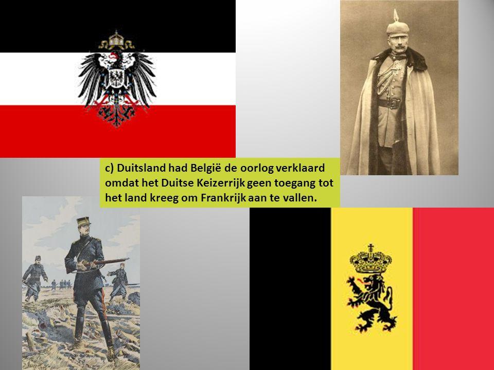 c) Duitsland had België de oorlog verklaard omdat het Duitse Keizerrijk geen toegang tot het land kreeg om Frankrijk aan te vallen.