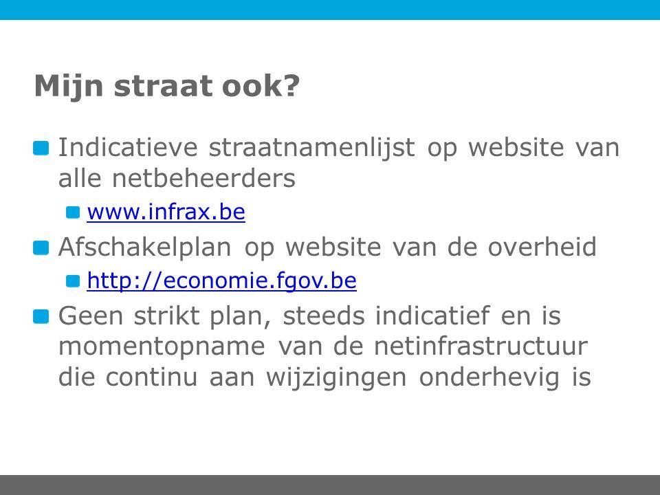 Mijn straat ook? Indicatieve straatnamenlijst op website van alle netbeheerders www.infrax.be Afschakelplan op website van de overheid http://economie