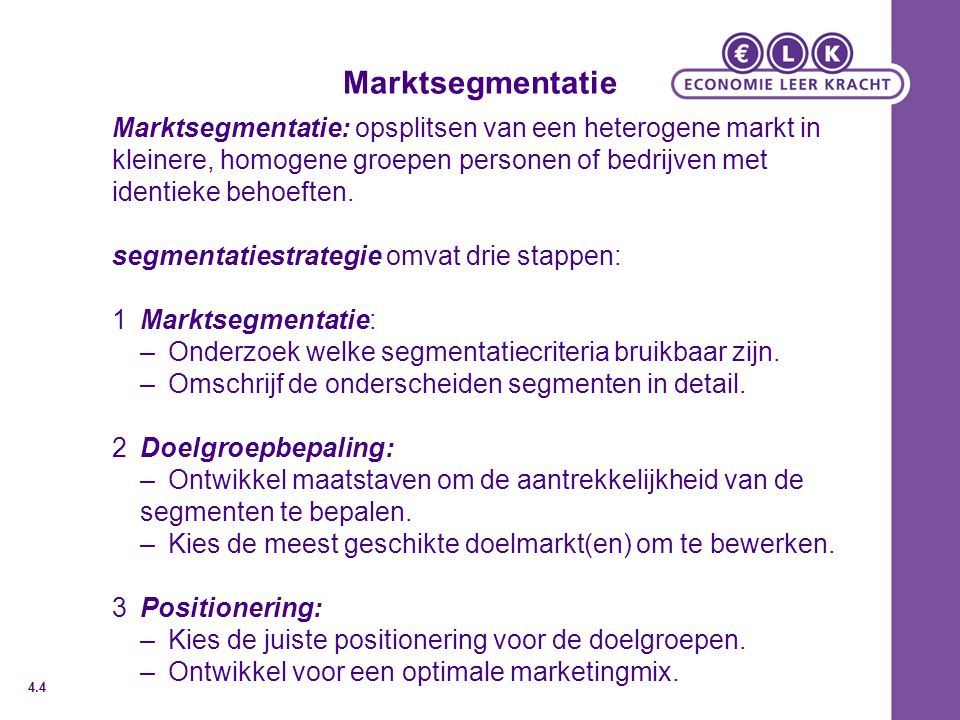 Marktsegmentatie Marktsegmentatie: opsplitsen van een heterogene markt in kleinere, homogene groepen personen of bedrijven met identieke behoeften.