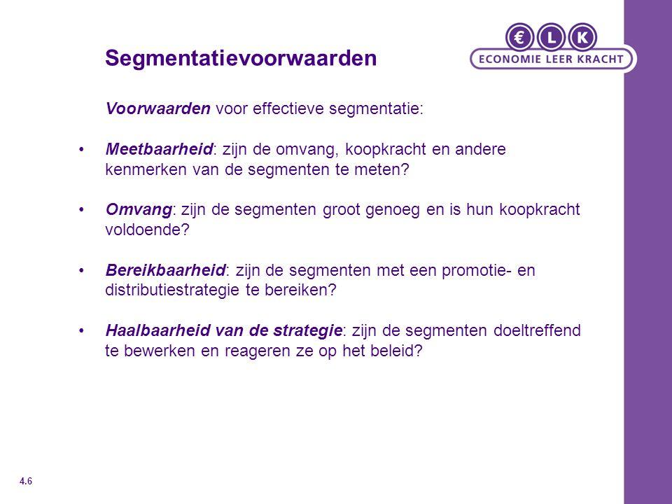 Segmentatievoorwaarden Voorwaarden voor effectieve segmentatie: Meetbaarheid: zijn de omvang, koopkracht en andere kenmerken van de segmenten te meten