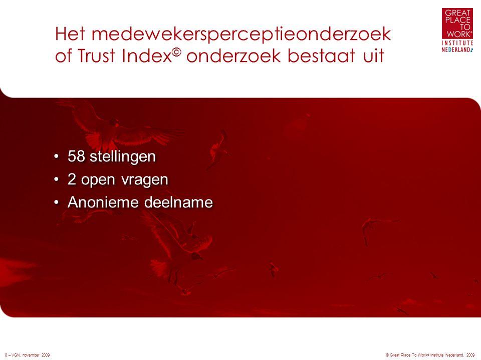 Het medewekersperceptieonderzoek of Trust Index © onderzoek bestaat uit © Great Place To Work ® Institute Nederland, 2009 58 stellingen 2 open vragen Anonieme deelname 58 stellingen 2 open vragen Anonieme deelname 8 – VGN, november 2009
