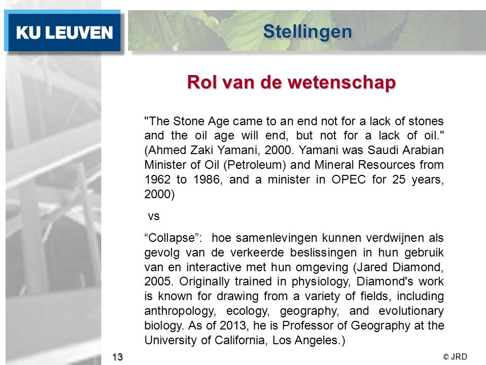© JRD 13 Rol van de wetenschap The Stone Age came to an end not for a lack of stones and the oil age will end, but not for a lack of oil. (Ahmed Zaki Yamani, 2000.
