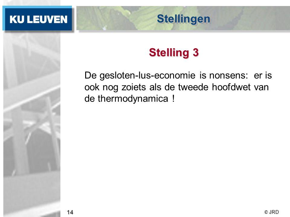 © JRD 14 Stelling 3 De gesloten-lus-economie is nonsens: er is ook nog zoiets als de tweede hoofdwet van de thermodynamica .