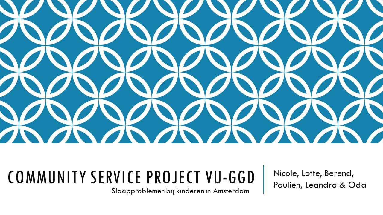 COMMUNITY SERVICE PROJECT VU-GGD Nicole, Lotte, Berend, Paulien, Leandra & Oda Slaapproblemen bij kinderen in Amsterdam