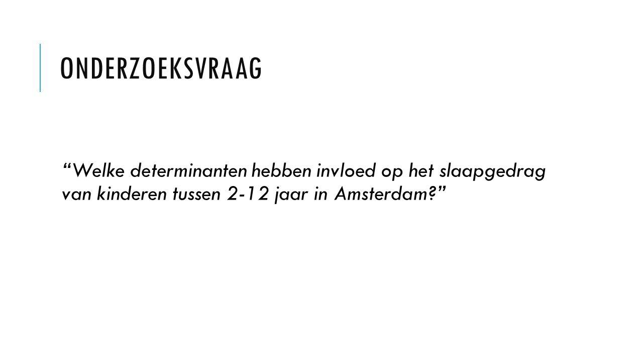 ONDERZOEKSVRAAG Welke determinanten hebben invloed op het slaapgedrag van kinderen tussen 2-12 jaar in Amsterdam