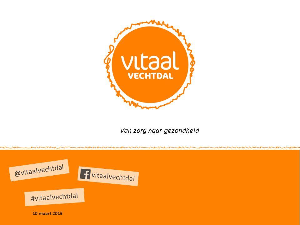10 maart 2016 @vitaalvechtdal #vitaalvechtdal vitaalvechtdal Van zorg naar gezondheid