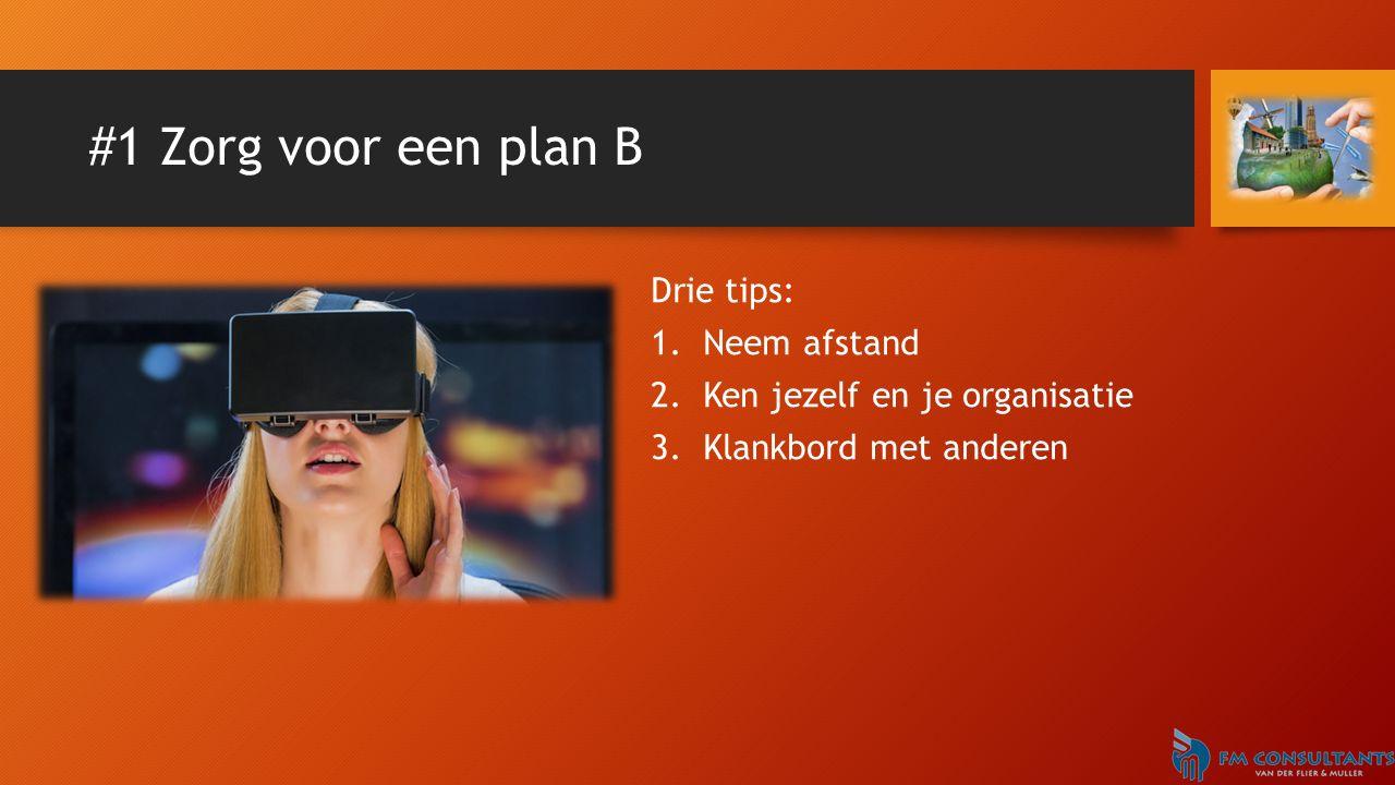 #1 Zorg voor een plan B Drie tips: 1.Neem afstand 2.Ken jezelf en je organisatie 3.Klankbord met anderen