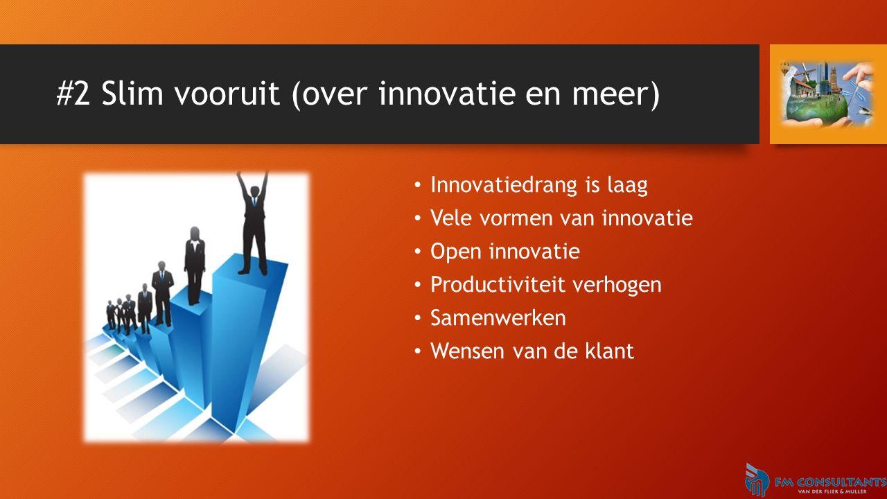 #2 Slim vooruit (over innovatie en meer) Innovatiedrang is laag Vele vormen van innovatie Open innovatie Productiviteit verhogen Samenwerken Wensen van de klant
