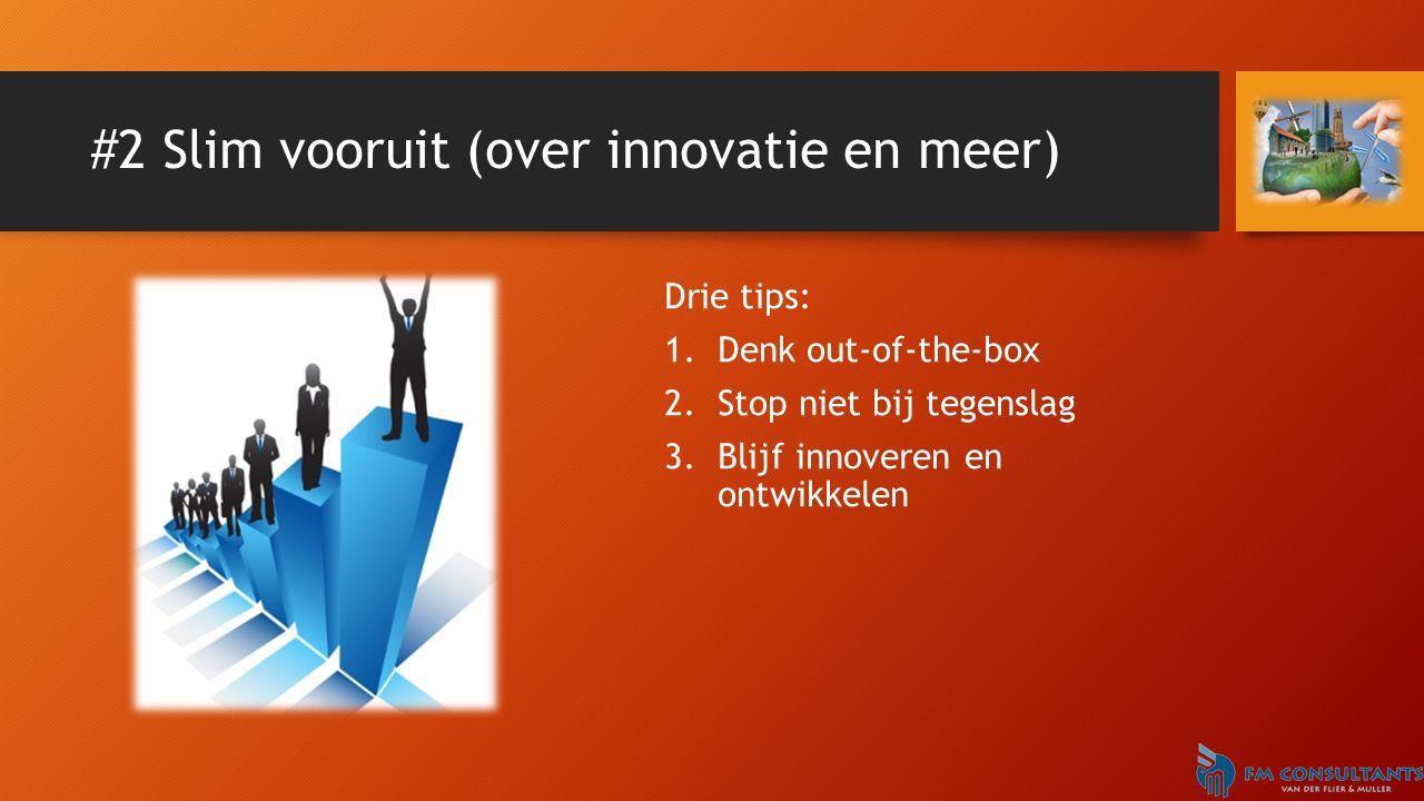 #2 Slim vooruit (over innovatie en meer) Drie tips: 1.Denk out-of-the-box 2.Stop niet bij tegenslag 3.Blijf innoveren en ontwikkelen