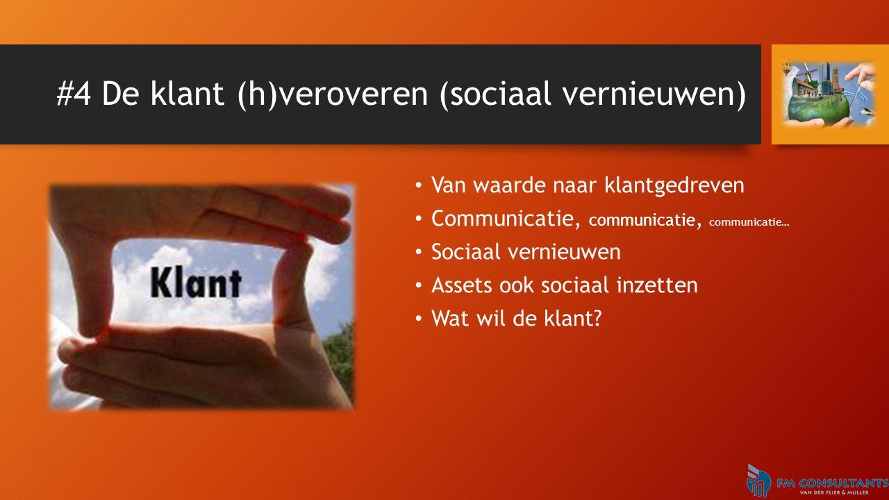 #4 De klant (h)veroveren (sociaal vernieuwen) Van waarde naar klantgedreven Communicatie, communicatie, communicatie… Sociaal vernieuwen Assets ook sociaal inzetten Wat wil de klant