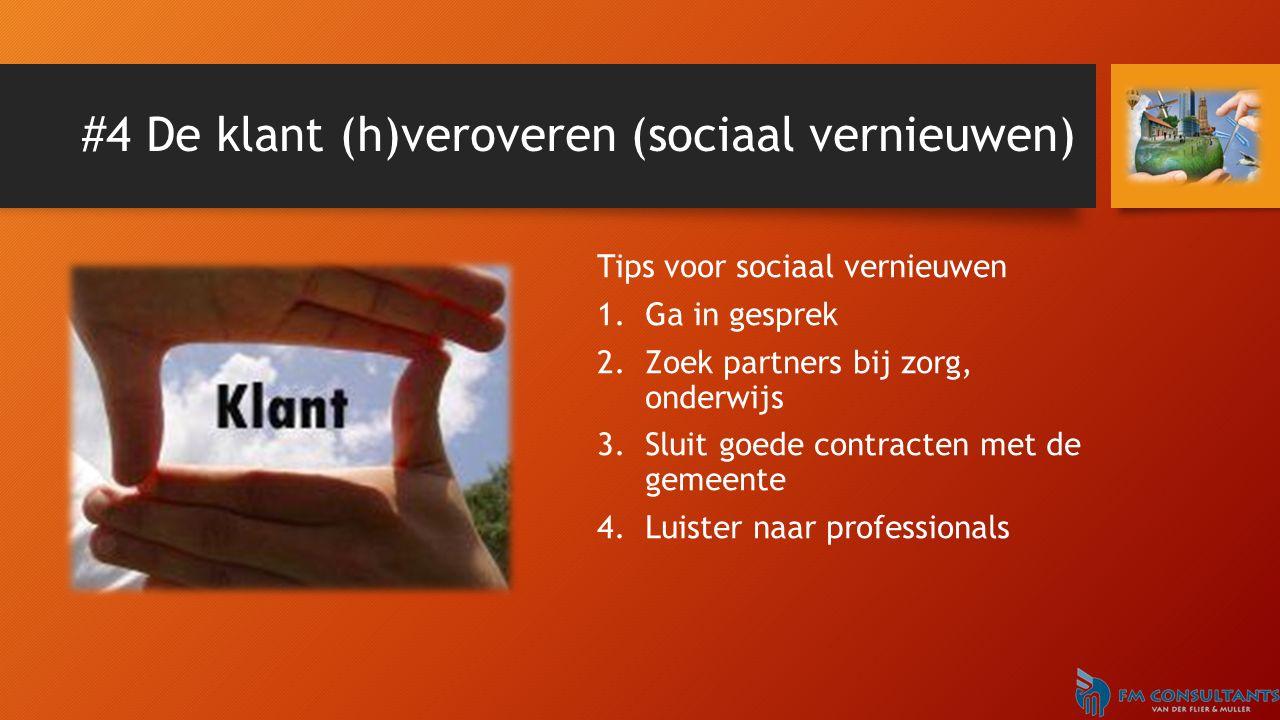 #4 De klant (h)veroveren (sociaal vernieuwen) Tips voor sociaal vernieuwen 1.Ga in gesprek 2.Zoek partners bij zorg, onderwijs 3.Sluit goede contracte