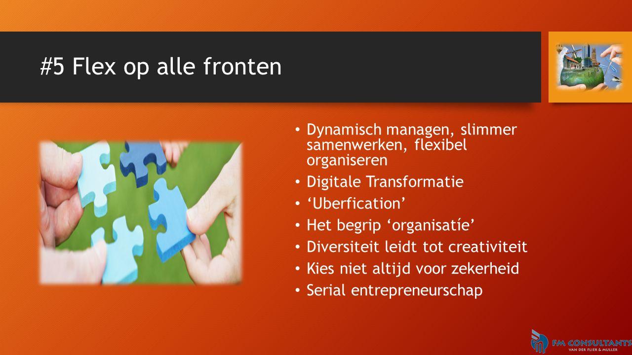 #5 Flex op alle fronten Dynamisch managen, slimmer samenwerken, flexibel organiseren Digitale Transformatie 'Uberfication' Het begrip 'organisatíe' Di