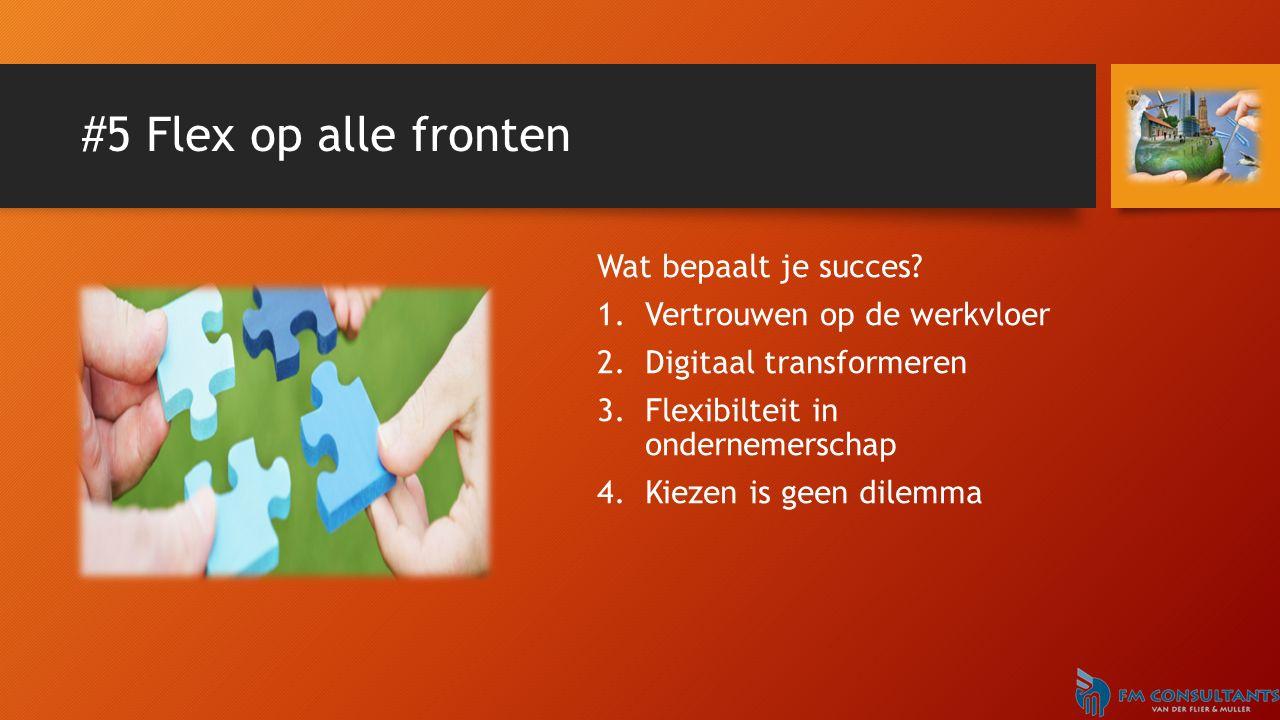 #5 Flex op alle fronten Wat bepaalt je succes? 1.Vertrouwen op de werkvloer 2.Digitaal transformeren 3.Flexibilteit in ondernemerschap 4.Kiezen is gee