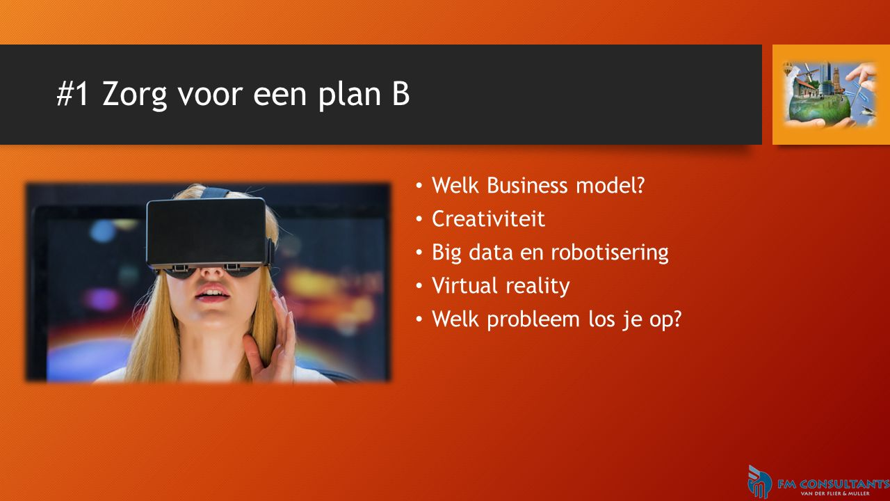 #1 Zorg voor een plan B Welk Business model? Creativiteit Big data en robotisering Virtual reality Welk probleem los je op?