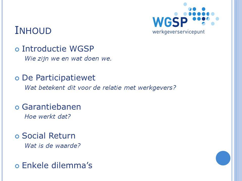 I NHOUD Introductie WGSP Wie zijn we en wat doen we. De Participatiewet Wat betekent dit voor de relatie met werkgevers? Garantiebanen Hoe werkt dat?