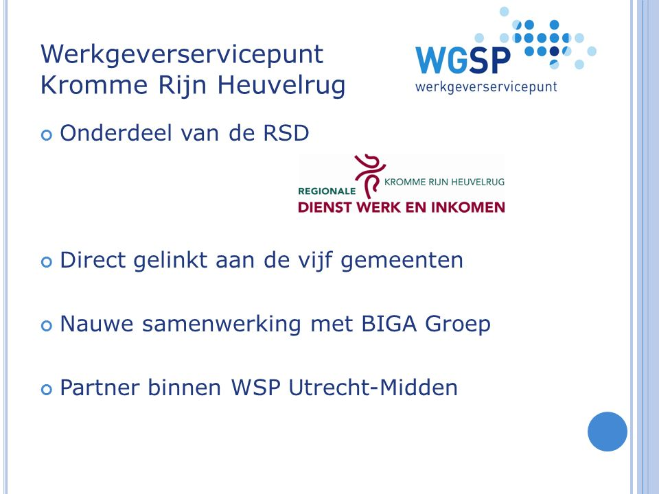 Werkgeverservicepunt Kromme Rijn Heuvelrug Onderdeel van de RSD Direct gelinkt aan de vijf gemeenten Nauwe samenwerking met BIGA Groep Partner binnen