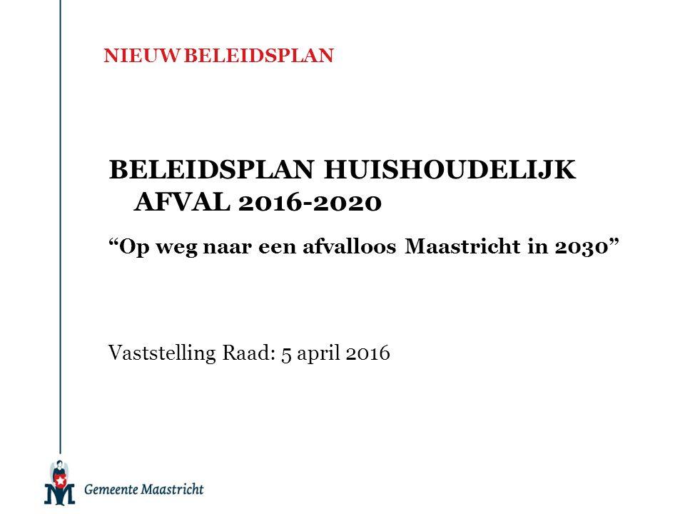 NIEUW BELEIDSPLAN BELEIDSPLAN HUISHOUDELIJK AFVAL 2016-2020 Op weg naar een afvalloos Maastricht in 2030 Vaststelling Raad: 5 april 2016