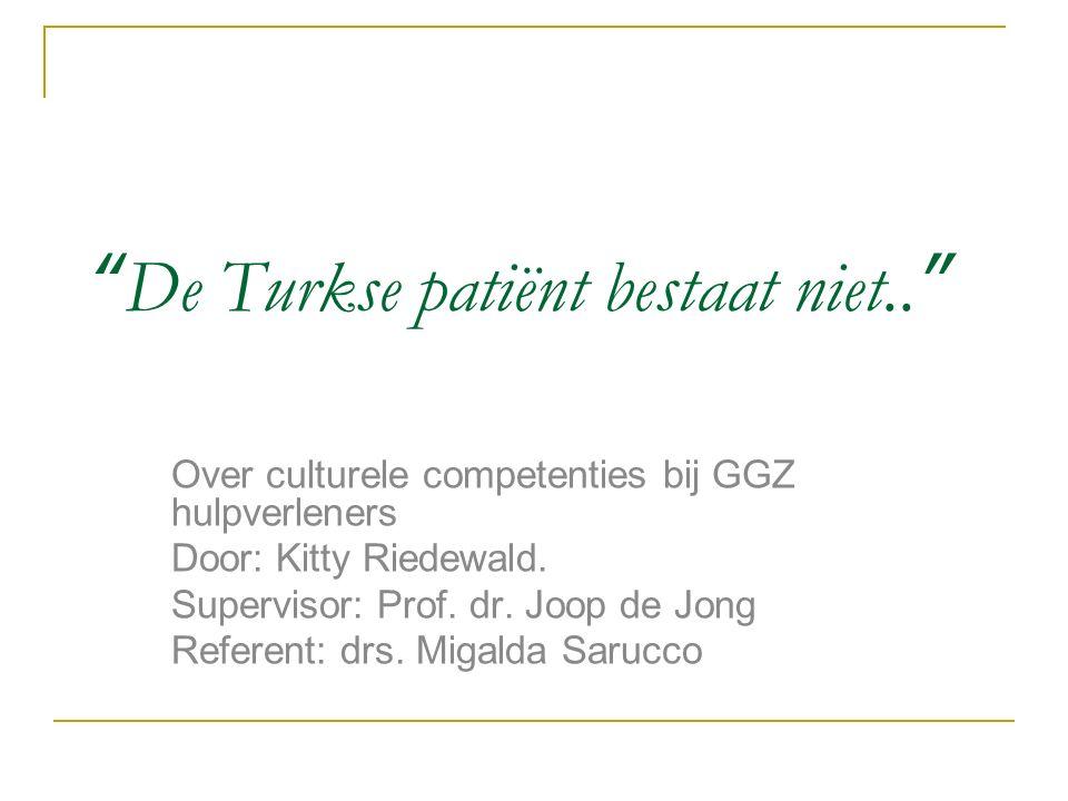 """""""De Turkse patiënt bestaat niet.."""" Over culturele competenties bij GGZ hulpverleners Door: Kitty Riedewald. Supervisor: Prof. dr. Joop de Jong Referen"""