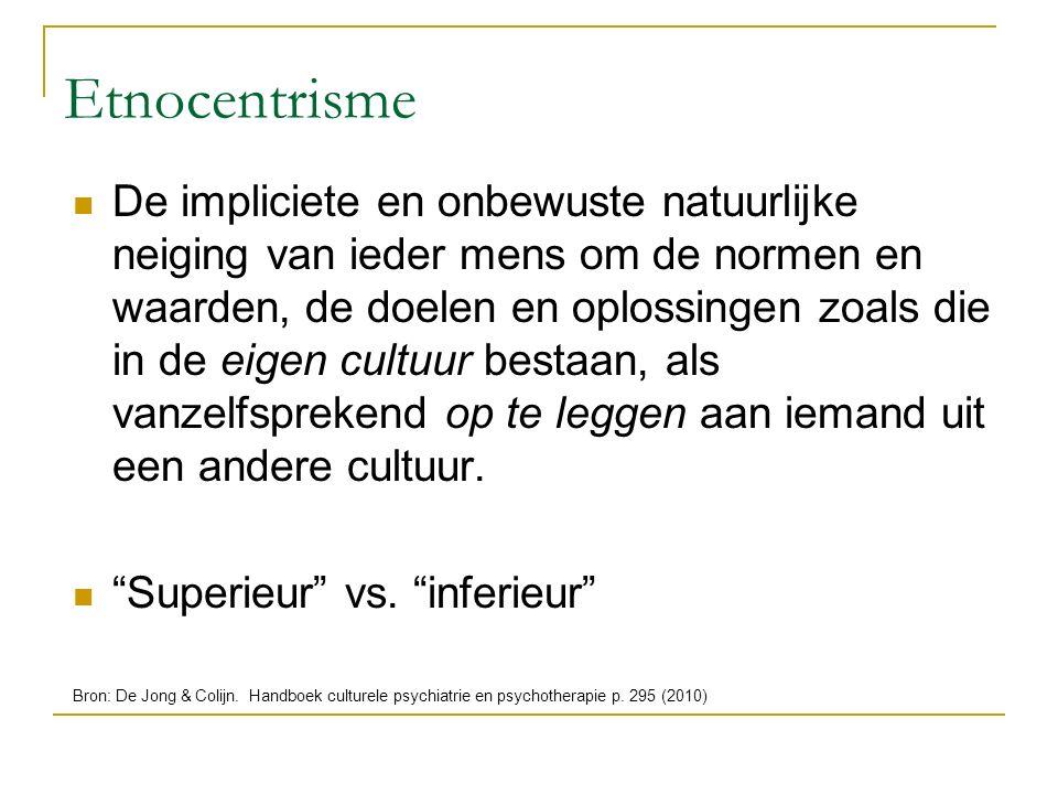 Etnocentrisme De impliciete en onbewuste natuurlijke neiging van ieder mens om de normen en waarden, de doelen en oplossingen zoals die in de eigen cu