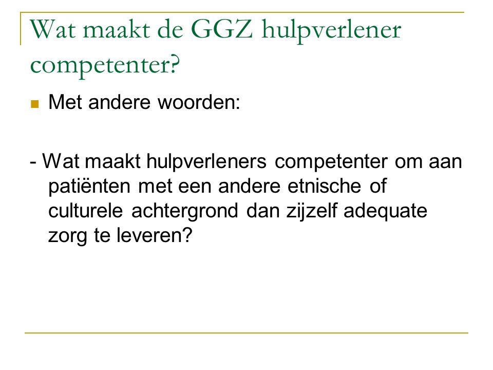 Wat maakt de GGZ hulpverlener competenter? Met andere woorden: - Wat maakt hulpverleners competenter om aan patiënten met een andere etnische of cultu