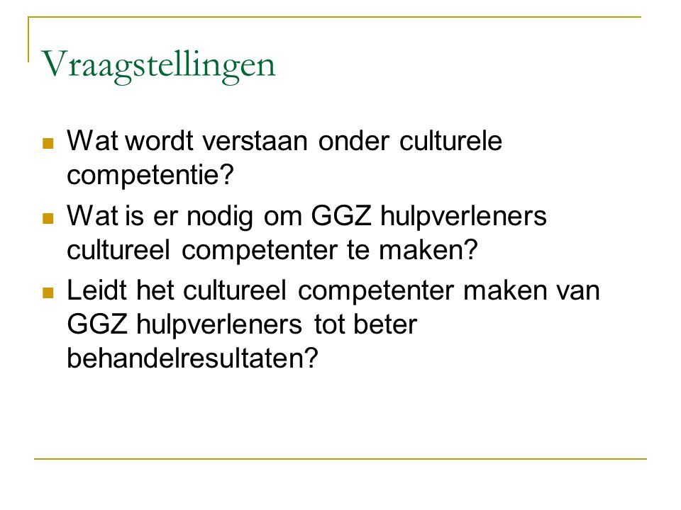 Vraagstellingen Wat wordt verstaan onder culturele competentie? Wat is er nodig om GGZ hulpverleners cultureel competenter te maken? Leidt het culture