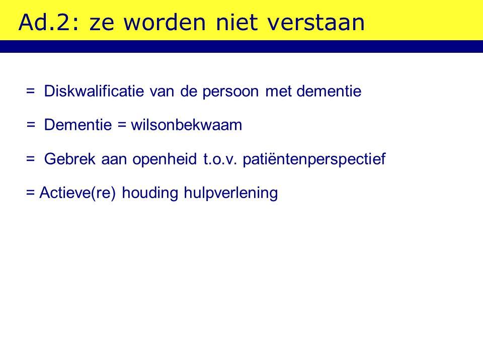 Ad.2: ze worden niet verstaan =Diskwalificatie van de persoon met dementie =Dementie = wilsonbekwaam = Gebrek aan openheid t.o.v. patiëntenperspectief