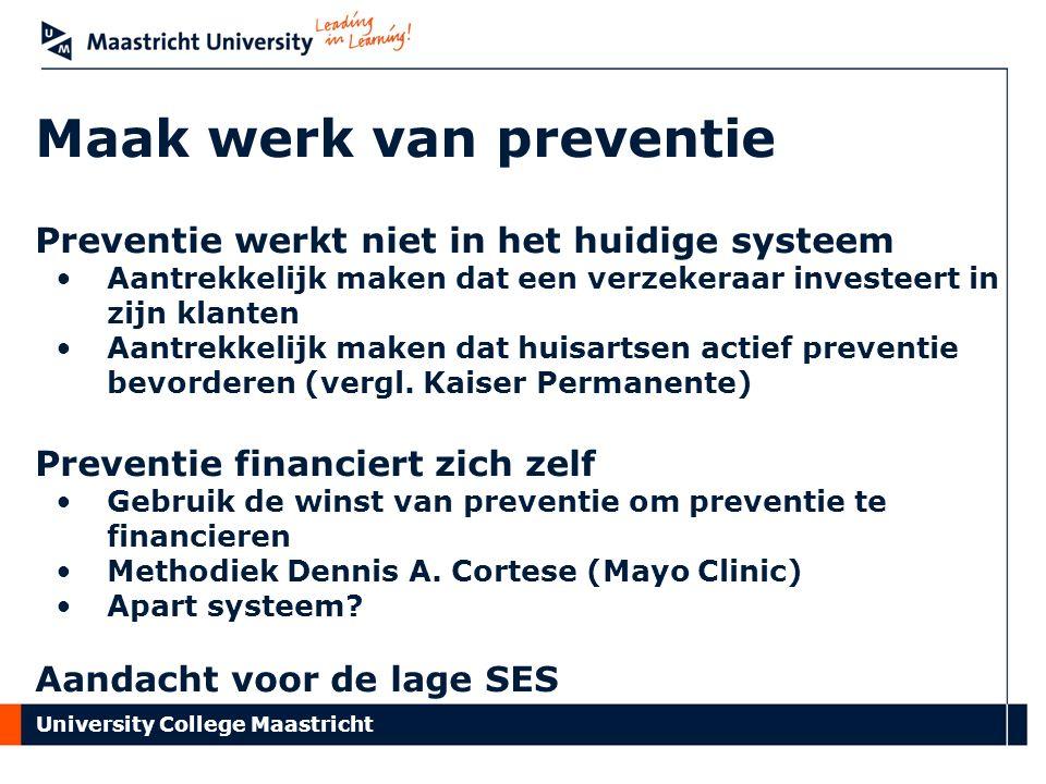 University College Maastricht Maak werk van preventie Preventie werkt niet in het huidige systeem Aantrekkelijk maken dat een verzekeraar investeert in zijn klanten Aantrekkelijk maken dat huisartsen actief preventie bevorderen (vergl.