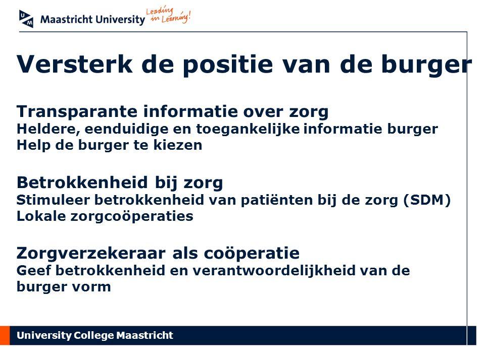University College Maastricht Versterk de positie van de burger Transparante informatie over zorg Heldere, eenduidige en toegankelijke informatie burger Help de burger te kiezen Betrokkenheid bij zorg Stimuleer betrokkenheid van patiënten bij de zorg (SDM) Lokale zorgcoöperaties Zorgverzekeraar als coöperatie Geef betrokkenheid en verantwoordelijkheid van de burger vorm
