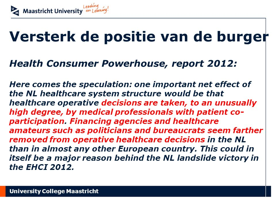 University College Maastricht Versterk de positie van de burger Health Consumer Powerhouse, report 2012: Here comes the speculation: one important net effect of the NL healthcare system structure would be that healthcare operative decisions are taken, to an unusually high degree, by medical professionals with patient co- participation.