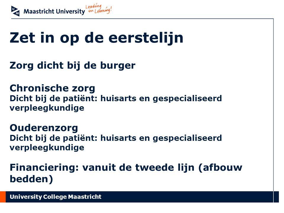 University College Maastricht Zet in op de eerstelijn Zorg dicht bij de burger Chronische zorg Dicht bij de patiënt: huisarts en gespecialiseerd verpleegkundige Ouderenzorg Dicht bij de patiënt: huisarts en gespecialiseerd verpleegkundige Financiering: vanuit de tweede lijn (afbouw bedden)